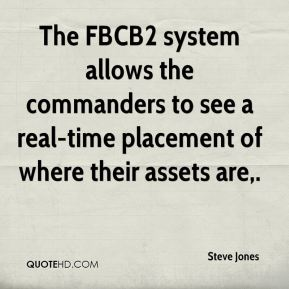 Steve Jones  - The FBCB2 system allows the commanders to see a real-time placement of where their assets are.
