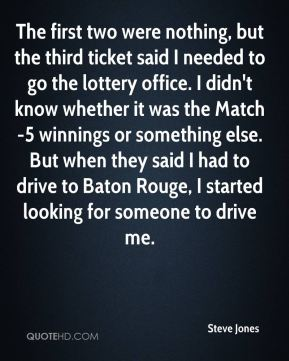 Steve Jones  - The first two were nothing, but the third ticket said I needed to go the lottery office. I didn't know whether it was the Match-5 winnings or something else. But when they said I had to drive to Baton Rouge, I started looking for someone to drive me.