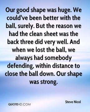 Steve Nicol  - Our good shape was huge. We could've been better with the ball, surely. But the reason we had the clean sheet was the back three did very well. And when we lost the ball, we always had somebody defending, within distance to close the ball down. Our shape was strong.