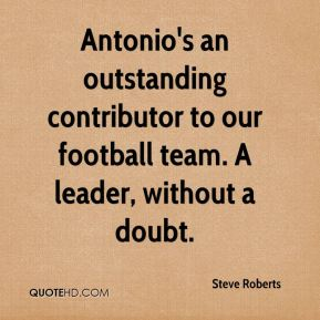 Antonio's an outstanding contributor to our football team. A leader, without a doubt.
