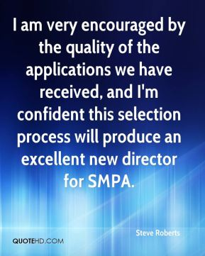 Steve Roberts  - I am very encouraged by the quality of the applications we have received, and I'm confident this selection process will produce an excellent new director for SMPA.