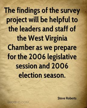 Steve Roberts  - The findings of the survey project will be helpful to the leaders and staff of the West Virginia Chamber as we prepare for the 2006 legislative session and 2006 election season.