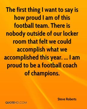 The first thing I want to say is how proud I am of this football team. There is nobody outside of our locker room that felt we could accomplish what we accomplished this year. ... I am proud to be a football coach of champions.