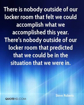 Steve Roberts  - There is nobody outside of our locker room that felt we could accomplish what we accomplished this year. There's nobody outside of our locker room that predicted that we could be in the situation that we were in.