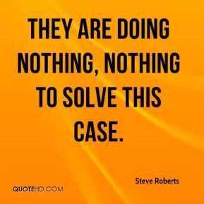 Steve Roberts  - They are doing nothing, nothing to solve this case.