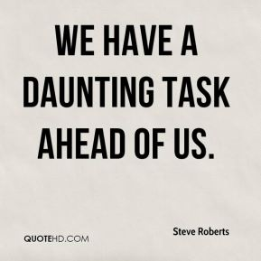 Steve Roberts  - We have a daunting task ahead of us.