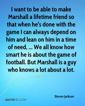 Steven Jackson  - I want to be able to make Marshall a lifetime friend so that when he's done with the game I can always depend on him and lean on him in a time of need, ... We all know how smart he is about the game of football. But Marshall is a guy who knows a lot about a lot.