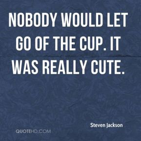 Nobody would let go of the cup. It was really cute.
