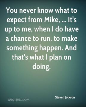 You never know what to expect from Mike, ... It's up to me, when I do have a chance to run, to make something happen. And that's what I plan on doing.