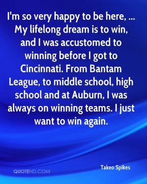Takeo Spikes  - I'm so very happy to be here, ... My lifelong dream is to win, and I was accustomed to winning before I got to Cincinnati. From Bantam League, to middle school, high school and at Auburn, I was always on winning teams. I just want to win again.
