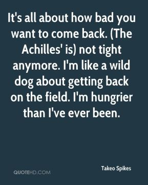 Takeo Spikes  - It's all about how bad you want to come back. (The Achilles' is) not tight anymore. I'm like a wild dog about getting back on the field. I'm hungrier than I've ever been.