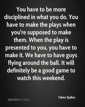 Takeo Spikes  - You have to be more disciplined in what you do. You have to make the plays when you're supposed to make them. When the play is presented to you, you have to make it. We have to have guys flying around the ball. It will definitely be a good game to watch this weekend.