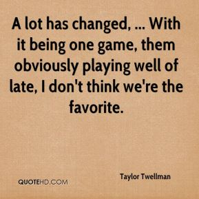 Taylor Twellman  - A lot has changed, ... With it being one game, them obviously playing well of late, I don't think we're the favorite.