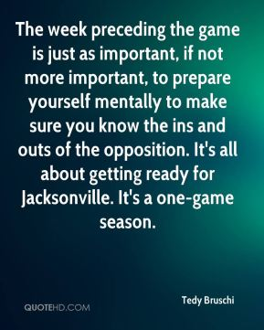 Tedy Bruschi  - The week preceding the game is just as important, if not more important, to prepare yourself mentally to make sure you know the ins and outs of the opposition. It's all about getting ready for Jacksonville. It's a one-game season.