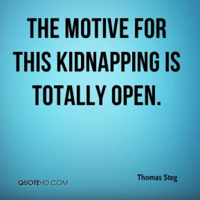 Thomas Steg  - The motive for this kidnapping is totally open.