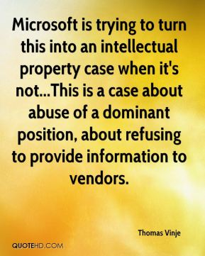 Thomas Vinje  - Microsoft is trying to turn this into an intellectual property case when it's not...This is a case about abuse of a dominant position, about refusing to provide information to vendors.