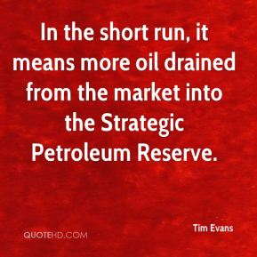 Tim Evans  - In the short run, it means more oil drained from the market into the Strategic Petroleum Reserve.