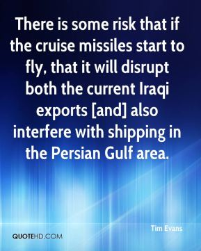 Tim Evans  - There is some risk that if the cruise missiles start to fly, that it will disrupt both the current Iraqi exports [and] also interfere with shipping in the Persian Gulf area.