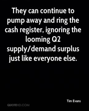 Tim Evans  - They can continue to pump away and ring the cash register, ignoring the looming Q2 supply/demand surplus just like everyone else.