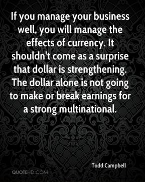 Todd Campbell  - If you manage your business well, you will manage the effects of currency. It shouldn't come as a surprise that dollar is strengthening. The dollar alone is not going to make or break earnings for a strong multinational.