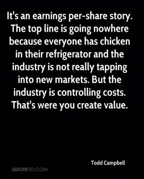Todd Campbell  - It's an earnings per-share story. The top line is going nowhere because everyone has chicken in their refrigerator and the industry is not really tapping into new markets. But the industry is controlling costs. That's were you create value.