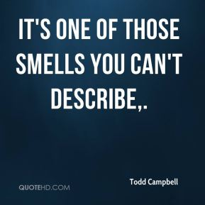 Todd Campbell  - It's one of those smells you can't describe.