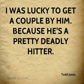 I was lucky to get a couple by him. Because he's a pretty deadly hitter.