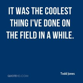 Todd Jones  - It was the coolest thing I've done on the field in a while.