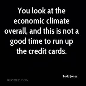 Todd Jones  - You look at the economic climate overall, and this is not a good time to run up the credit cards.