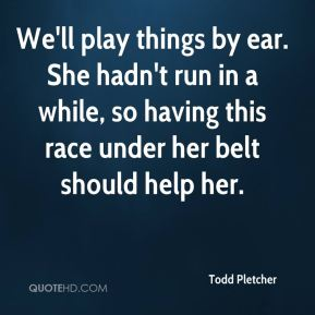 Todd Pletcher  - We'll play things by ear. She hadn't run in a while, so having this race under her belt should help her.
