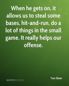 Tom Slater  - When he gets on, it allows us to steal some bases, hit-and-run, do a lot of things in the small game. It really helps our offense.