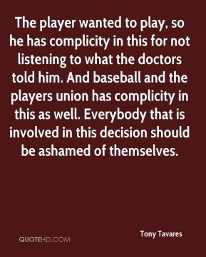 Tony Tavares  - The player wanted to play, so he has complicity in this for not listening to what the doctors told him. And baseball and the players union has complicity in this as well. Everybody that is involved in this decision should be ashamed of themselves.