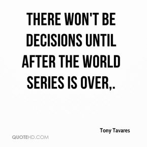 Tony Tavares  - There won't be decisions until after the World Series is over.
