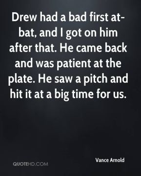 Drew had a bad first at-bat, and I got on him after that. He came back and was patient at the plate. He saw a pitch and hit it at a big time for us.