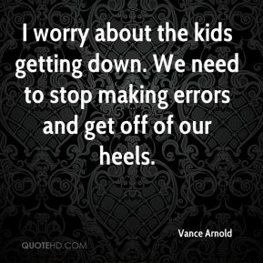 I worry about the kids getting down. We need to stop making errors and get off of our heels.