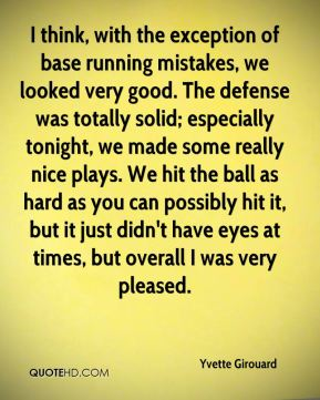 Yvette Girouard  - I think, with the exception of base running mistakes, we looked very good. The defense was totally solid; especially tonight, we made some really nice plays. We hit the ball as hard as you can possibly hit it, but it just didn't have eyes at times, but overall I was very pleased.