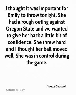 Yvette Girouard  - I thought it was important for Emily to throw tonight. She had a rough outing against Oregon State and we wanted to give her back a little bit of confidence. She threw hard and I thought her ball moved well. She was in control during the game.
