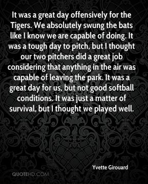 Yvette Girouard  - It was a great day offensively for the Tigers. We absolutely swung the bats like I know we are capable of doing. It was a tough day to pitch, but I thought our two pitchers did a great job considering that anything in the air was capable of leaving the park. It was a great day for us, but not good softball conditions. It was just a matter of survival, but I thought we played well.