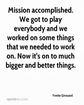 Yvette Girouard  - Mission accomplished. We got to play everybody and we worked on some things that we needed to work on. Now it's on to much bigger and better things.