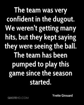 Yvette Girouard  - The team was very confident in the dugout. We weren't getting many hits, but they kept saying they were seeing the ball. The team has been pumped to play this game since the season started.
