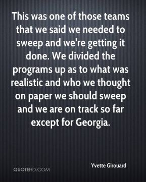 Yvette Girouard  - This was one of those teams that we said we needed to sweep and we're getting it done. We divided the programs up as to what was realistic and who we thought on paper we should sweep and we are on track so far except for Georgia.