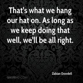 Zabian Dowdell  - That's what we hang our hat on. As long as we keep doing that well, we'll be all right.