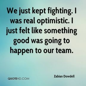 We just kept fighting. I was real optimistic. I just felt like something good was going to happen to our team.