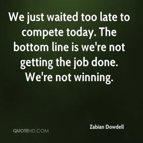 Zabian Dowdell  - We just waited too late to compete today. The bottom line is we're not getting the job done. We're not winning.