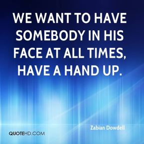 We want to have somebody in his face at all times, have a hand up.