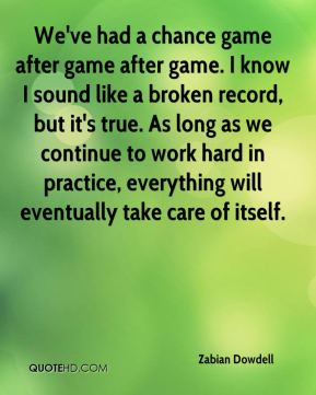 We've had a chance game after game after game. I know I sound like a broken record, but it's true. As long as we continue to work hard in practice, everything will eventually take care of itself.