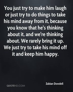 You just try to make him laugh or just try to do things to take his mind away from it, because you know that he's thinking about it, and we're thinking about. We rarely bring it up. We just try to take his mind off it and keep him happy.