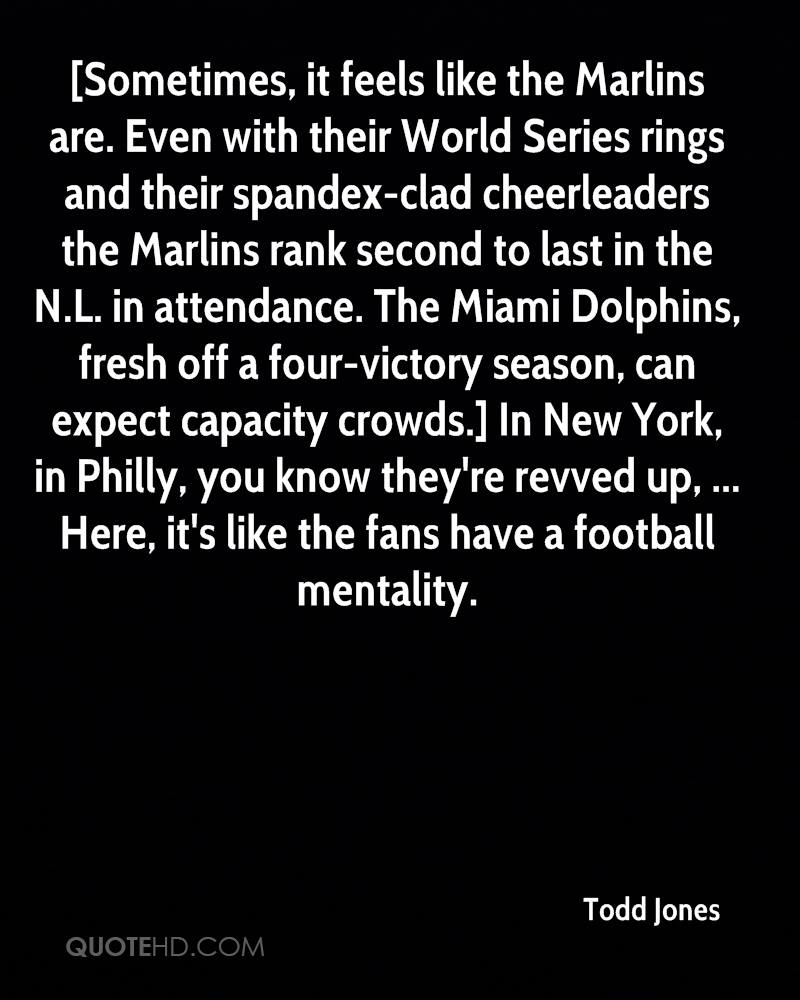 [Sometimes, it feels like the Marlins are. Even with their World Series rings and their spandex-clad cheerleaders the Marlins rank second to last in the N.L. in attendance. The Miami Dolphins, fresh off a four-victory season, can expect capacity crowds.] In New York, in Philly, you know they're revved up, ... Here, it's like the fans have a football mentality.