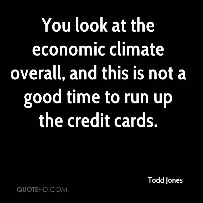 You look at the economic climate overall, and this is not a good time to run up the credit cards.