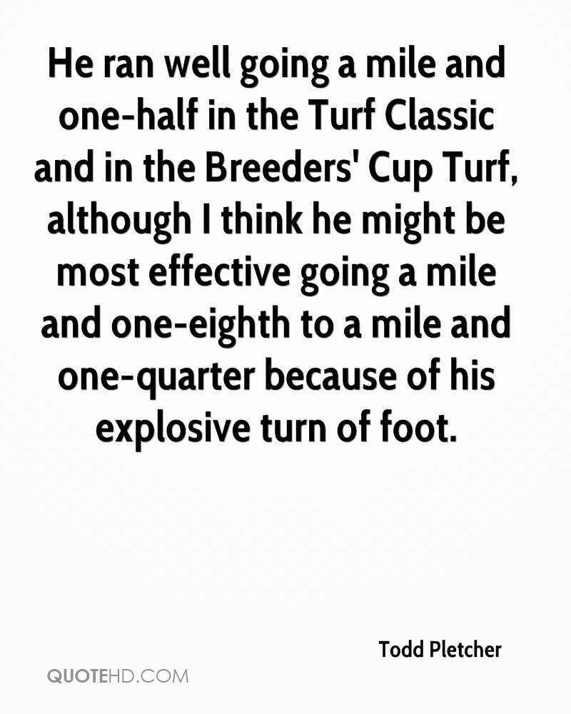 He ran well going a mile and one-half in the Turf Classic and in the Breeders' Cup Turf, although I think he might be most effective going a mile and one-eighth to a mile and one-quarter because of his explosive turn of foot.